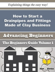 How to Start a Drainpipes and Fittings Made of Clay Business (Beginners Guide) ebook by Wilmer Braswell,Sam Enrico