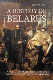 A HISTORY OF BELARUS: A NON-LITERARY ESSAY THAT EXPLAINS THE ETHNOGENESIS OF THE BELARUSIANS ebook by Lubov Bazan