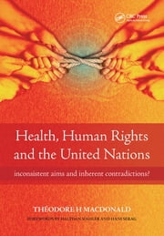 Health, Human Rights and the United Nations - Inconsistent Aims and Inherent Contradictions? ebook by Theodore Macdonald, Diane Plamping