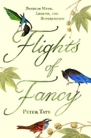 Flights of Fancy - Birds in Myth, Legend, and Superstition ebook by Peter Tate