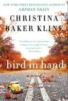 Bird in Hand - A Novel ebook by Christina Baker Kline