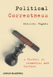 Political Correctness - A History of Semantics and Culture ebook by Geoffrey Hughes