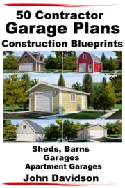 50 Contractor Garage Plans Construction Blueprints: Sheds, Barns, Garages, Apartment Garages ebook by John Davidson