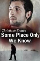 Some Place Only We Know ebook by Christiane France