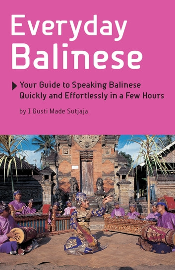 Everyday Balinese - Your Guide to Speaking Balinese Quickly and Effortlessly in a Few Hours ebook by I Gusti Made Sutjaja