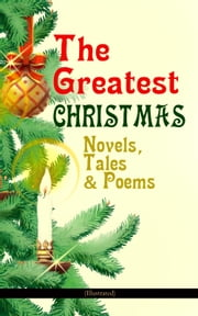 The Greatest Christmas Novels, Tales & Poems (Illustrated) - 200+ Titles in One Volume: A Christmas Carol, The Gift of the Magi, The Twelve Days of Christmas, The Blue Bird, Little Women, The Wonderful Life, The Old Woman Who Lived in a Shoe and many more… ebook by Charles Dickens, Anthony Trollope, Mark Twain,...