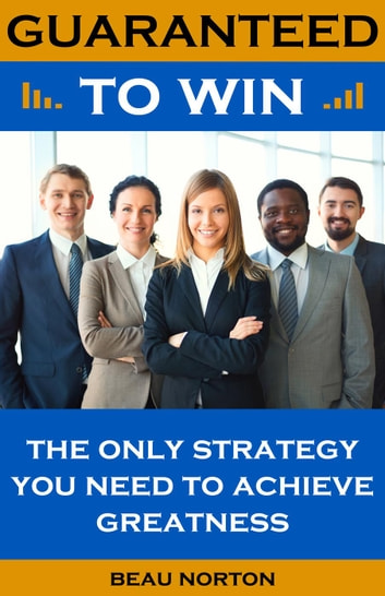 Guaranteed to Win: The Only Strategy You Need to Achieve Greatness ebook by Beau Norton