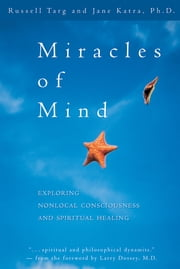 Miracles of Mind - Exploring Nonlocal Consciousness and Spritual Healing ebook by Russell Targ,Jane Katra, PhD
