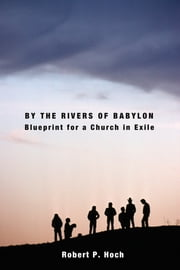 By the Rivers of Babylon - Blueprint for a Church in Exile ebook by Robert P. Hoch