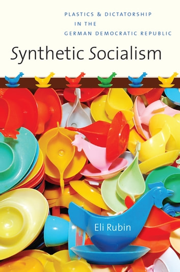 Synthetic Socialism - Plastics and Dictatorship in the German Democratic Republic ebook by Eli Rubin