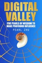 Digital Valley - Five Pearls of Wisdom to Make Profound Influence ebook by Pearl Zhu