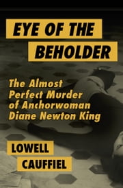 Eye of the Beholder - The Almost Perfect Murder of Anchorwoman Diane Newton King ebook by Lowell Cauffiel