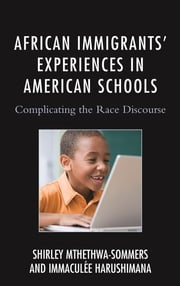 African Immigrants' Experiences in American Schools - Complicating the Race Discourse ebook by Shirley Mthethwa-Sommers,Immaculee Harushimana
