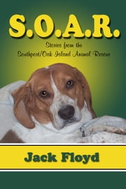 S. O. A. R.: Stories From The Southport/Oak Island Animal Rescue ebook by Jack Floyd
