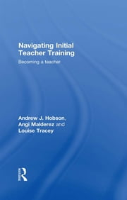 Navigating Initial Teacher Training - Becoming a Teacher ebook by Andrew J Hobson,Angi Malderez,Louise Tracey