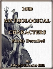 1000 Mythological Characters Briefly Described : Adapted to Private Schools, High Schools and Academies ebook by Edward S. Ellis