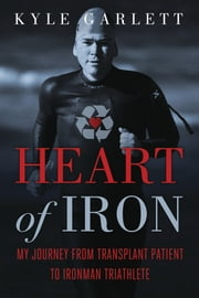 Heart of Iron: My Journey from Transplant Patient to Ironman Triathlete - My Journey from Transplant Patient to Ironman Triathlete ebook by Kyle Garlett