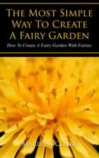 The Most Simple Way to Create a Fairy Garden ebook by Marie St. Claire