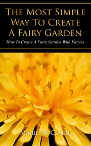 The Most Simple Way to Create a Fairy Garden - How to Create a Fairy Garden with Fairies ebook by Marie St. Claire