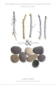 Sticks and Stones - How Digital Business Reputations Are Created Over Time and Lost in a Click ebook by Larry Weber