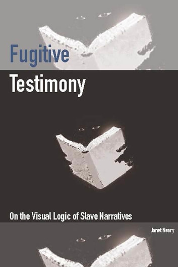 Fugitive Testimony - On the Visual Logic of Slave Narratives ebook by Janet Neary