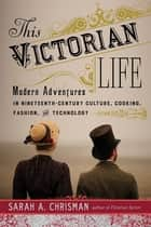 This Victorian Life - Modern Adventures in Nineteenth-Century Culture, Cooking, Fashion, and Technology ebook by Sarah A. Chrisman