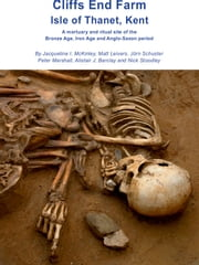 Cliffs End Farm Isle of Thanet, Kent - A mortuary and ritual site of the Bronze Age, Iron Age and Anglo-Saxon period with evidence for long-distance maritime mobility ebook by Jacqueline I. McKinley,Matt Leivers,Jörn Schuster,Peter Marshall