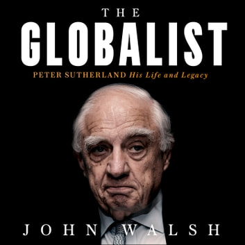 The Globalist: Peter Sutherland – His Life and Legacy audiobook by John Walsh