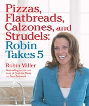 Pizzas, Flatbreads, Calzones, and Strudels: Robin Takes 5 ebook by Robin Miller