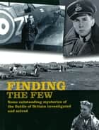 Finding the Few - Some Outstanding Mysteries of the Battle of Britain Investigated and Solved ebook by Andy Saunders