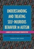 Understanding and Treating Self-Injurious Behavior in Autism - A Multi-Disciplinary Perspective ebook by Stephen M. Edelson, Jane Botsford Johnson, Margaret L. Bauman,...