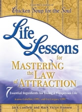 Life Lessons for Mastering the Law of Attraction - 7 Essential Ingredients for Living a Prosperous Life ebook by Jack Canfield,Mark Victor Hansen