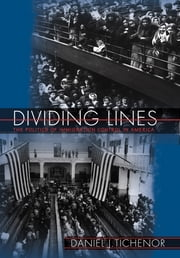 Dividing Lines - The Politics of Immigration Control in America ebook by Daniel J. Tichenor