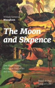 The Moon and Sixpence: One Man's Journey Across the Field of Art and into Its Depths (Based on Paul Gauguin's Life): Biographical Novel based on the life of the famous French painter Paul Gauguin ebook by William  Somerset  Maugham