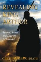 Revealing King Arthur ebook by Christopher Gidlow