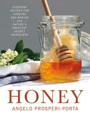 Honey - Everyday Recipes for Cooking and Baking with Nature's Sweetest Secret Ingredient ebook by Angelo Prosperi-Porta