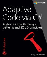 Adaptive Code via C# - Agile coding with design patterns and SOLID principles ebook by Gary McLean Hall