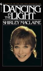DANCING IN THE LIGHT ebook by Shirley Maclaine