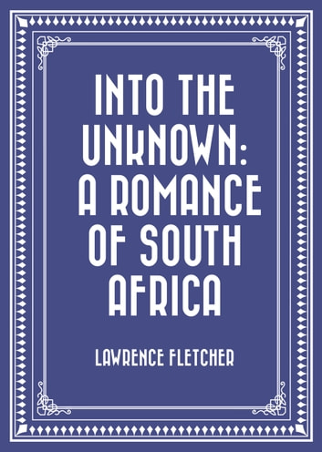 Into the Unknown: A Romance of South Africa ebook by Lawrence Fletcher