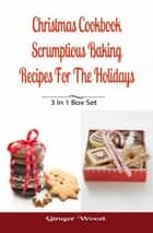 Christmas Cookbook: Scrumptious Baking Recipes For The Holidays - 3 In 1 Book Compilation ebook by Ginger Wood