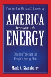 America Needs America's Energy - Creating Together the People's Energy Plan ebook by Mark A. Stansberry