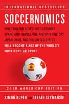 Soccernomics - Why England Loses; Why Germany, Spain, and France Win; and Why One Day Japan, Iraq, and the United States Will Become Kings of the World's Most Popular Sport ebook by Simon Kuper, Stefan Szymanski
