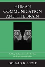 Human Communication and the Brain - Building the Foundation for the Field of Neurocommunication ebook by Donald B. Egolf