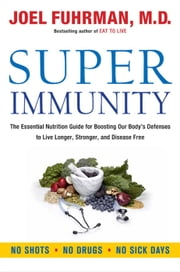 Super Immunity - The Essential Nutrition Guide for Boosting Your Body's Defenses to Live Longer, Stronger, and Disease Free ebook by Kobo.Web.Store.Products.Fields.ContributorFieldViewModel
