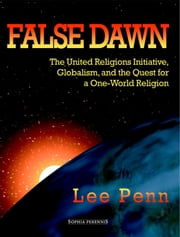 False Dawn - The United Religions Initiative, Globalism, and the Quest for a One-World Religion ebook by Lee Penn,Mark Christensen,Charles Upton