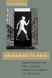 Awakening to Race - Individualism and Social Consciousness in America ebook by Jack Turner