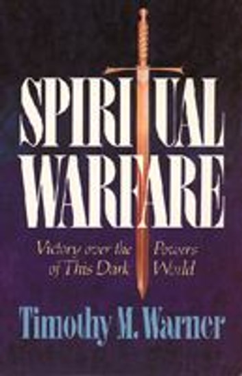 Spiritual Warfare: Victory over the Powers of this Dark World ebook by Timothy M. Warner