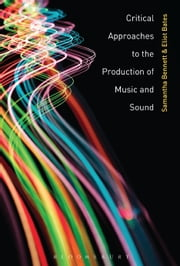 Critical Approaches to the Production of Music and Sound ebook by Samantha Bennett, Eliot Bates
