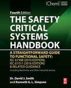 The Safety Critical Systems Handbook - A Straightforward Guide to Functional Safety: IEC 61508 (2010 Edition), IEC 61511 (2015 Edition) and Related Guidance ebook by David J. Smith, BSc, PhD,...