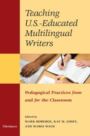 Teaching U.S.-Educated Multilingual Writers - Pedagogical Practices from and for the Classroom ebook by Mark Roberge,Margi Wald,Kay M. Losey